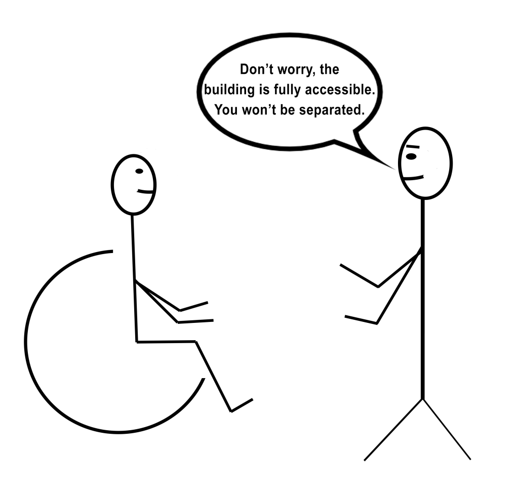 "[Image description: A stick figure drawing of a person in a wheelchair facing a standing person with kind eyebrows and a speech bubble that says ""Don't worry, the building is fully accessible. You won't be separated.""]"